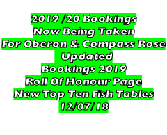 2019 /20 Bookings Now Being Taken For Oberon & Compass Rose    Updated Bookings 2019 Roll Of Honour Page New Top Ten Fish Tables 12/07/18